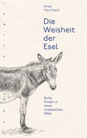 Die Weisheit der Esel. Ruhe finden in einer chaotischen Welt