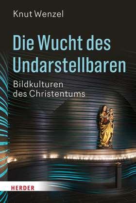 Die Wucht des Undarstellbaren. Bildkulturen des Christentums