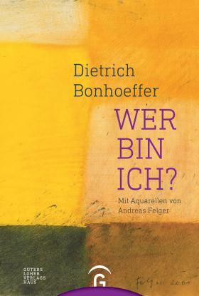 Dietrich Bonhoeffer. Wer bin ich? Mit Aquarellen von Andreas Felger
