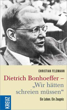 """Dietrich Bonhoeffer - """"Wir hätten schreien müssen"""" Ein Leben. Ein Zeugnis"""