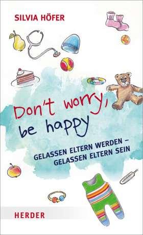 Don't worry, be happy. Gelassen Eltern werden - Gelassen Eltern sein