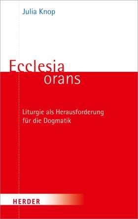 Ecclesia orans. Liturgie als Herausforderung für die Dogmatik