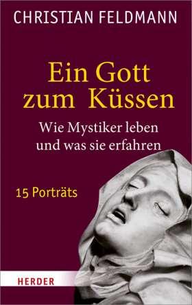 Ein Gott zum Küssen. Wie Mystiker leben und was sie erfahren - 15 Porträts