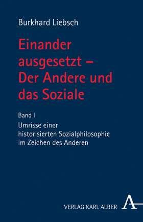 Einander ausgesetzt - Der Andere und das Soziale. Bd. I: Umrisse einer historisierten Sozialphilosophie im Zeichen des Anderen