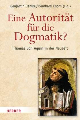 Eine Autorität für die Dogmatik? Thomas von Aquin in der Neuzeit. Festschrift für Leonhard Hell