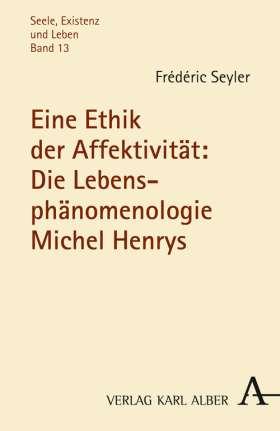 Eine Ethik der Affektivität: Die Lebensphänomenologie Michel Henrys
