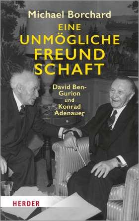 Eine unmögliche Freundschaft. David Ben-Gurion und Konrad Adenauer