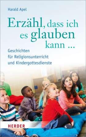 Erzähl dass ich es glauben kann ... Geschichten für Religionsunterricht und Kindergottesdienste