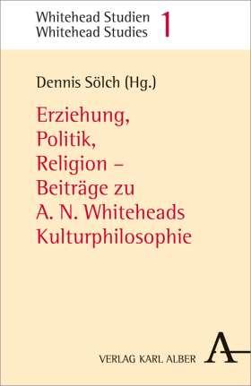 Erziehung, Politik, Religion. Beiträge zu A.N. Whiteheads Kulturphilosophie