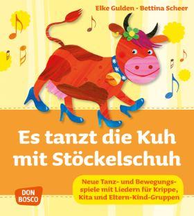 Es tanzt die Kuh mit Stöckelschuh. Neue Tanz- und Bewegungsspiele mit Liedern für Krippe, Kita und Eltern-Kind-Gruppen