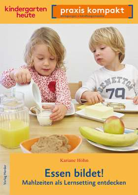 Essen bildet! Mahlzeiten als Lernsetting entdecken. kindergarten heute praxis kompakt