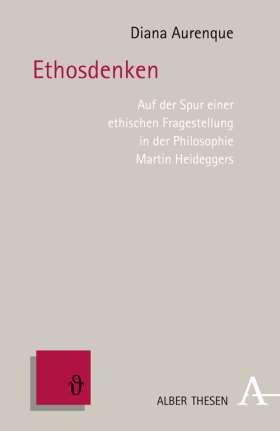 Ethosdenken. Auf der Spur einer ethischen Fragestellung in der Philosophie Martin Heideggers