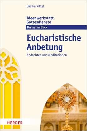Eucharistische Anbetung. Andachten und Meditationen