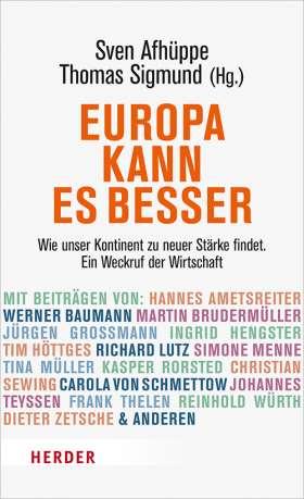 Europa kann es besser. Wie unser Kontinent zu neuer Stärke findet. Ein Weckruf der Wirtschaft