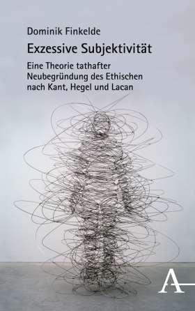 Exzessive Subjektivität. Eine Theorie tathafter Neubegründung des Ethischen nach Kant, Hegel und Lacan