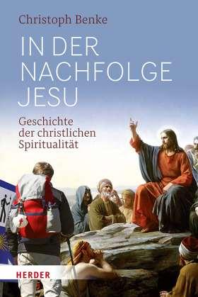 In der Nachfolge Jesu. Geschichte der christlichen Spiritualität