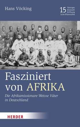 Fasziniert von Afrika. Die Afrikamissionare Weisse Väter in Deutschland