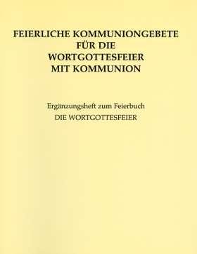 Feierliche Kommuniongebete für die Wortgottesfeier mit Kommunion. Ergänzungsheft zum Feierbuch DIE WORTGOTTESFEIER