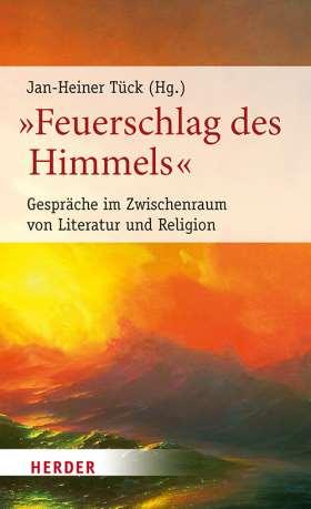 """""""Feuerschlag des Himmels"""". Gespräche im Zwischenraum von Literatur und Religion"""