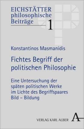 Fichtes Begriff der politischen Philosophie. Eine Untersuchung der späten politischen Werke im Lichte des Begriffspaares Bild - Bildung