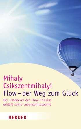 Flow - der Weg zum Glück. Der Entdecker des Flow-Prinzips erklärt seine Lebensphilosophie