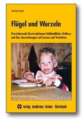 Flügel und Wurzeln. Persistierende Restreaktionen frühkindlicher Reflexe und ihre Auswirkungen auf Lernen und Verhalten