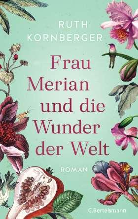 Frau Merian und die Wunder der Welt. Roman