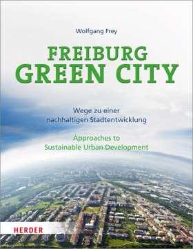 Freiburg Green City. Wege zu einer nachhaltigen Stadtentwicklung / Approaches to Sustainable Urban Development