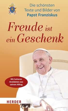 Freude ist ein Geschenk. Die schönsten Texte und Bilder des Papstes