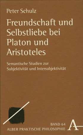 Freundschaft und Selbstliebe bei Platon und Aristoteles. Semantische Studien zur Subjektivität und Intersubjektivität