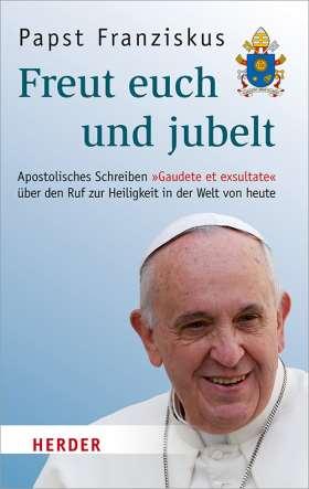 """Freut euch und jubelt. Apostolisches Schreiben """"Gaudete et exsultate"""" über den Ruf zur Heiligkeit in der Welt von heute"""
