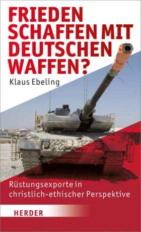 Frieden schaffen - mit deutschen Waffen? Rüstungsexporte in christlich-ethischer Perspektive