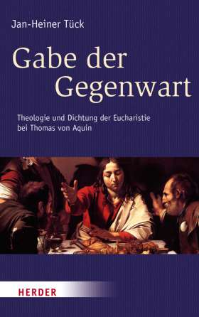 Gabe der Gegenwart. Theologie und Dichtung der Eucharistie bei Thomas von Aquin