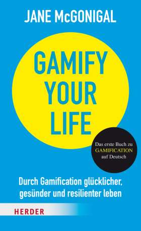 Gamify your Life. Durch Gamification glücklicher, gesünder und resilienter leben