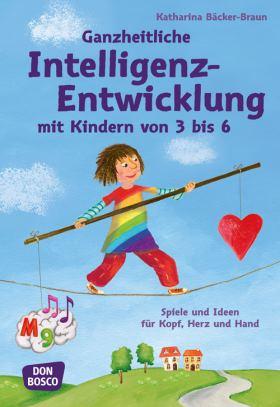 Ganzheitliche Intelligenz-Entwicklung mit Kindern von 3 bis 6. Spiele und Ideen für Kopf, Herz und Hand