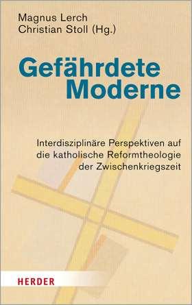 Gefährdete Moderne. Interdisziplinäre Perspektiven auf die katholische Reformtheologie der Zwischenkriegszeit