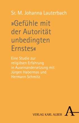 """""""Gefühle mit der Autorität unbedingten Ernstes"""" Eine Studie zur religiösen Erfahrung in Auseinandersetzung mit Jürgen Habermas und Hermann Schmitz"""