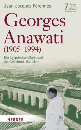 Georges Anawati (1905-1994). Ein ägyptischer Christ und das Geheimnis des Islam