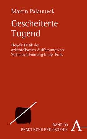 Gescheiterte Tugend. Hegels Kritik der aristotelischen Auffassung von Selbstbestimmung in der Polis