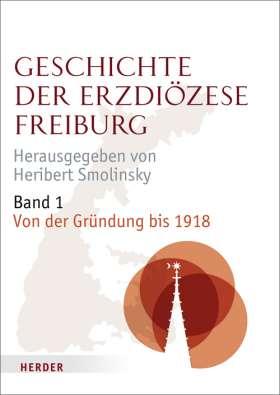 Geschichte der Erzdiözese Freiburg. Band 1: Von der Gründung bis 1918
