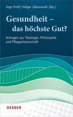 Gesundheit – das höchste Gut? Anfragen aus Theologie, Philosophie und Pflegewissenschaft