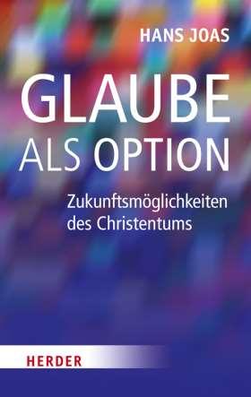 Glaube als Option. Zukunftsmöglichkeiten des Christentums