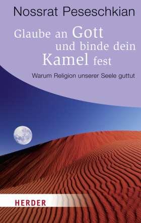 Glaube an Gott und binde dein Kamel fest. Warum Religion unserer Seele guttut