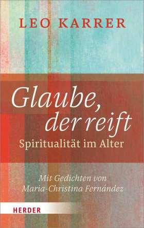 Glaube, der reift. Spiritualität im Alter. Mit Gedichten von Maria-Christina Fernández