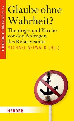 Glaube ohne Wahrheit? Theologie und Kirche vor den Anfragen des Relativismus