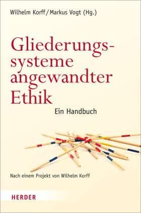 Gliederungssysteme angewandter Ethik. Ein Handbuch. Nach einem Projekt von Wilhelm Korff