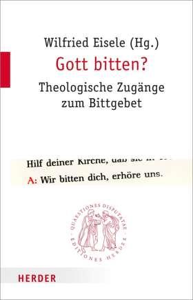 Gott bitten? Theologische Zugänge zum Bittgebet