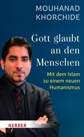 Gott glaubt an den Menschen. Mit dem Islam zu einem neuen Humanismus