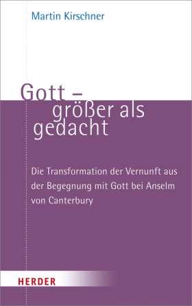 Gott - größer als gedacht. Die Transformation der Vernunft aus der Begegnung mit Gott bei Anselm von Canterbury