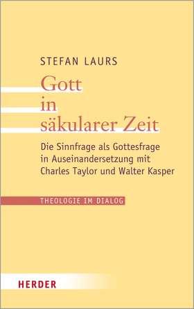 Gott in säkularer Zeit. Die Sinnfrage als Gottesfrage in Auseinandersetzung mit Charles Taylor und Walter Kasper